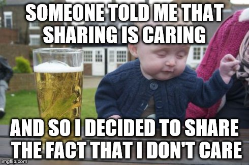 Drunk Baby Meme | SOMEONE TOLD ME THAT SHARING IS CARING AND SO I DECIDED TO SHARE THE FACT THAT I DON'T CARE | image tagged in memes,drunk baby | made w/ Imgflip meme maker