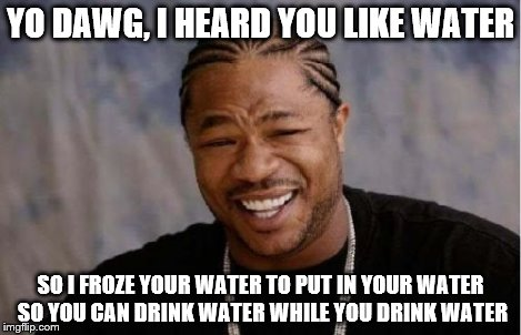 This was originally a comment on another person's meme, but I made it better as a real post. :D Enjoy! | YO DAWG, I HEARD YOU LIKE WATER SO I FROZE YOUR WATER TO PUT IN YOUR WATER SO YOU CAN DRINK WATER WHILE YOU DRINK WATER | image tagged in memes,yo dawg heard you,ice,water | made w/ Imgflip meme maker