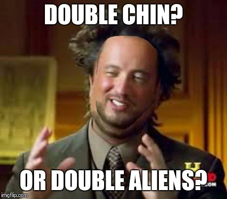 DOUBLE CHIN? OR DOUBLE ALIENS? | made w/ Imgflip meme maker