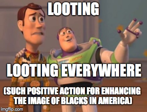 X, X Everywhere Meme | LOOTING LOOTING EVERYWHERE (SUCH POSITIVE ACTION FOR ENHANCING THE IMAGE OF BLACKS IN AMERICA) | image tagged in memes,x x everywhere | made w/ Imgflip meme maker