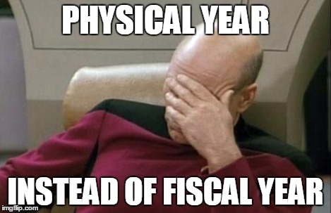 Captain Picard Facepalm Meme | PHYSICAL YEAR INSTEAD OF FISCAL YEAR | image tagged in memes,captain picard facepalm | made w/ Imgflip meme maker