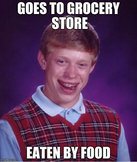 Bad Luck Brian | GOES TO GROCERY STORE EATEN BY FOOD | image tagged in memes,bad luck brian | made w/ Imgflip meme maker