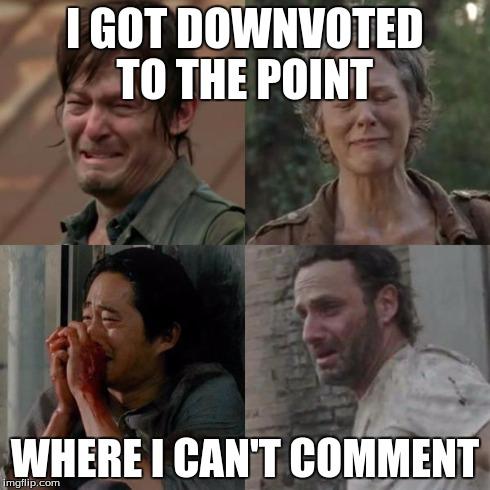 the walking dead | I GOT DOWNVOTED TO THE POINT WHERE I CAN'T COMMENT | image tagged in the walking dead | made w/ Imgflip meme maker