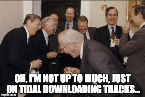 loyal tidal customer | OH, I'M NOT UP TO MUCH, JUST ON TIDAL DOWNLOADING TRACKS... | image tagged in memes,laughing men in suits,jay z,tidal,kanye,downloading | made w/ Imgflip meme maker