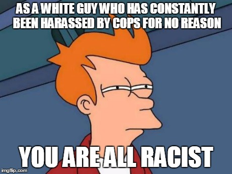 Futurama Fry Meme | AS A WHITE GUY WHO HAS CONSTANTLY BEEN HARASSED BY COPS FOR NO REASON YOU ARE ALL RACIST | image tagged in memes,futurama fry | made w/ Imgflip meme maker