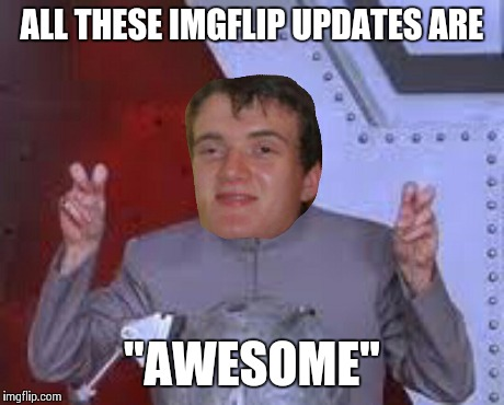 "ALL THESE IMGFLIP UPDATES ARE ""AWESOME"" 