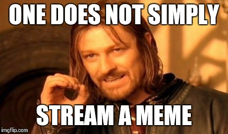 One Does Not Simply | ONE DOES NOT SIMPLY STREAM A MEME | image tagged in memes,one does not simply | made w/ Imgflip meme maker
