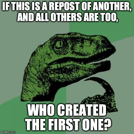 Philosoraptor Meme | IF THIS IS A REPOST OF ANOTHER, AND ALL OTHERS ARE TOO, WHO CREATED THE FIRST ONE? | image tagged in memes,philosoraptor | made w/ Imgflip meme maker