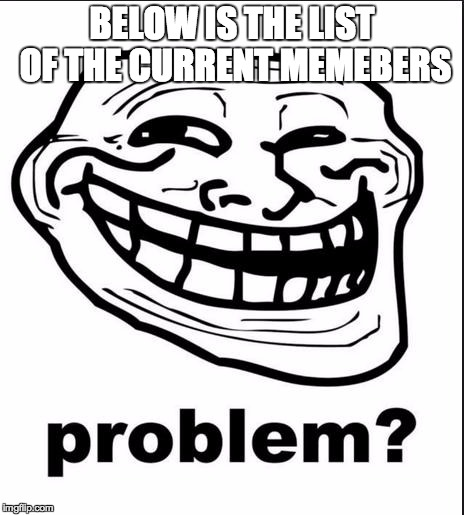 Problem? | BELOW IS THE LIST OF THE CURRENT MEMEBERS | image tagged in problem? | made w/ Imgflip meme maker