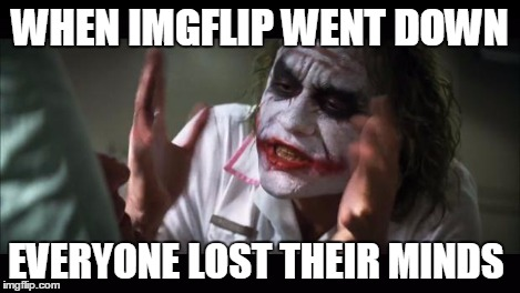 WHEN IMGFLIP WENT DOWN EVERYONE LOST THEIR MINDS | image tagged in memes,and everybody loses their minds | made w/ Imgflip meme maker