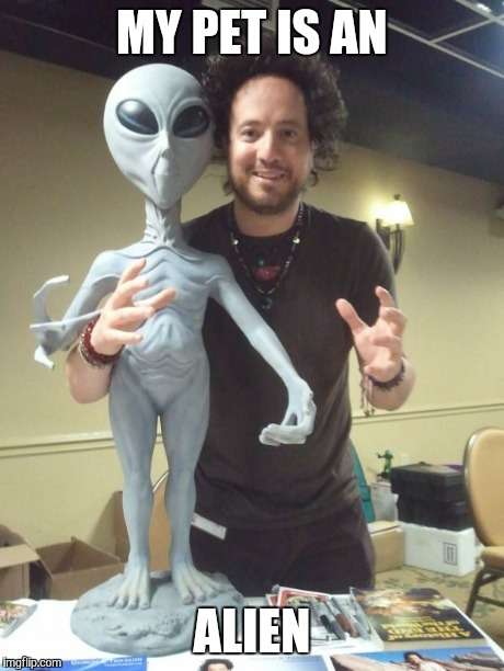ancient aliens | MY PET IS AN ALIEN | image tagged in ancient aliens | made w/ Imgflip meme maker