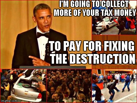 Obama and Baltimore | I'M GOING TO COLLECT MORE OF YOUR TAX MONEY TO PAY FOR FIXING THE DESTRUCTION | image tagged in obama and baltimore | made w/ Imgflip meme maker