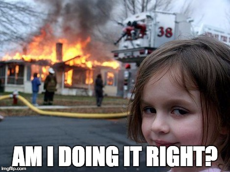Disaster Girl Meme | AM I DOING IT RIGHT? | image tagged in memes,disaster girl | made w/ Imgflip meme maker