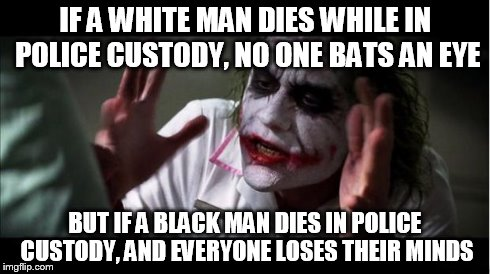 Things have gotten pretty crazy in Baltimore | IF A WHITE MAN DIES WHILE IN POLICE CUSTODY, NO ONE BATS AN EYE BUT IF A BLACK MAN DIES IN POLICE CUSTODY, AND EVERYONE LOSES THEIR MINDS | image tagged in everyone loses their minds | made w/ Imgflip meme maker
