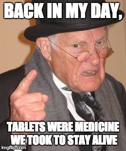 Back In My Day Meme | BACK IN MY DAY, TABLETS WERE MEDICINE WE TOOK TO STAY ALIVE | image tagged in memes,back in my day | made w/ Imgflip meme maker