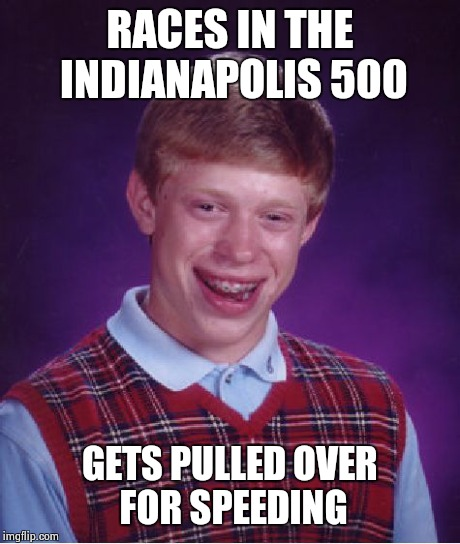 Bad Luck Brian Meme | RACES IN THE INDIANAPOLIS 500 GETS PULLED OVER FOR SPEEDING | image tagged in memes,bad luck brian | made w/ Imgflip meme maker