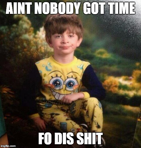 pajama kid | AINT NOBODY GOT TIME FO DIS SHIT | image tagged in pajama kid | made w/ Imgflip meme maker