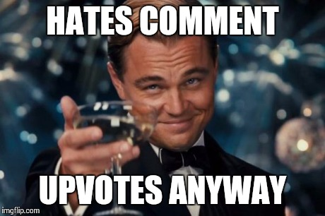 Leonardo Dicaprio Cheers Meme | HATES COMMENT UPVOTES ANYWAY | image tagged in memes,leonardo dicaprio cheers | made w/ Imgflip meme maker