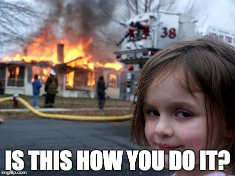 Disaster Girl Meme | IS THIS HOW YOU DO IT? | image tagged in memes,disaster girl | made w/ Imgflip meme maker
