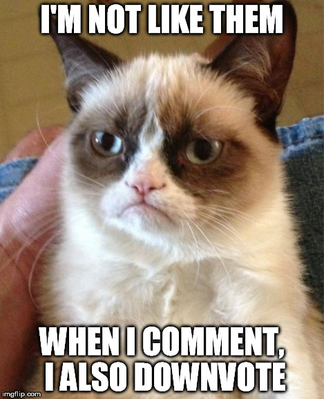 I'M NOT LIKE THEM WHEN I COMMENT, I ALSO DOWNVOTE | image tagged in memes,grumpy cat | made w/ Imgflip meme maker