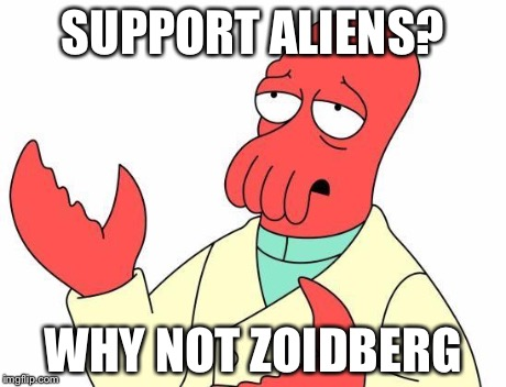 SUPPORT ALIENS? WHY NOT ZOIDBERG | image tagged in zoid | made w/ Imgflip meme maker