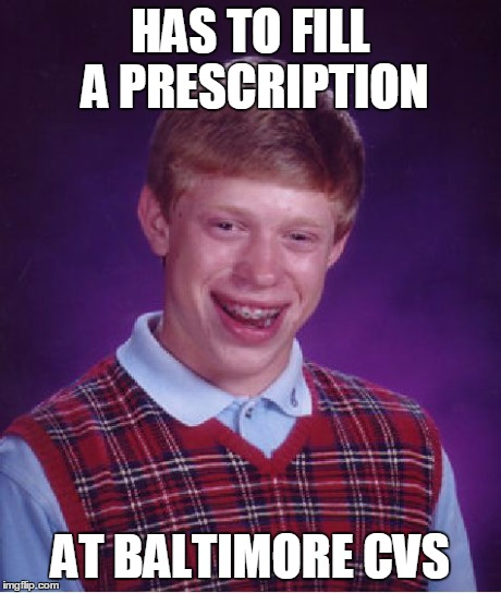 Bad Luck Brian Meme | HAS TO FILL A PRESCRIPTION AT BALTIMORE CVS | image tagged in memes,bad luck brian | made w/ Imgflip meme maker