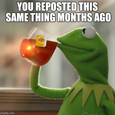 But Thats None Of My Business Meme | YOU REPOSTED THIS SAME THING MONTHS AGO | image tagged in memes,but thats none of my business,kermit the frog | made w/ Imgflip meme maker