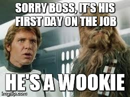 star wars  | SORRY BOSS, IT'S HIS FIRST DAY ON THE JOB HE'S A WOOKIE | image tagged in star wars  | made w/ Imgflip meme maker