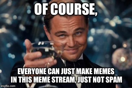 Leonardo Dicaprio Cheers | OF COURSE, EVERYONE CAN JUST MAKE MEMES IN THIS MEME STREAM, JUST NOT SPAM | image tagged in memes,leonardo dicaprio cheers | made w/ Imgflip meme maker