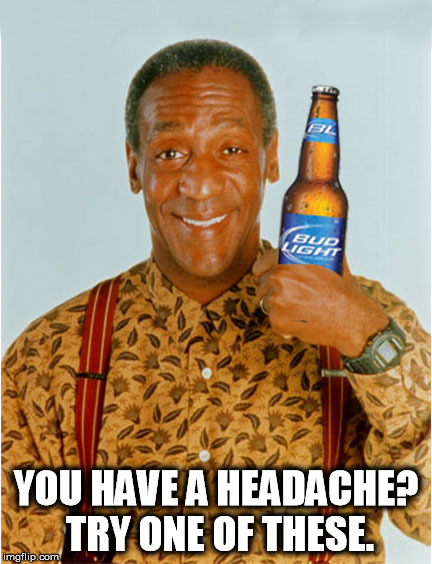 Cosby cocktail | YOU HAVE A HEADACHE? TRY ONE OF THESE. | image tagged in bud light,bill cosby | made w/ Imgflip meme maker
