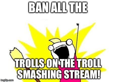 X All The Y Meme | BAN ALL THE TROLLS ON THE TROLL SMASHING STREAM! | image tagged in memes,x all the y | made w/ Imgflip meme maker