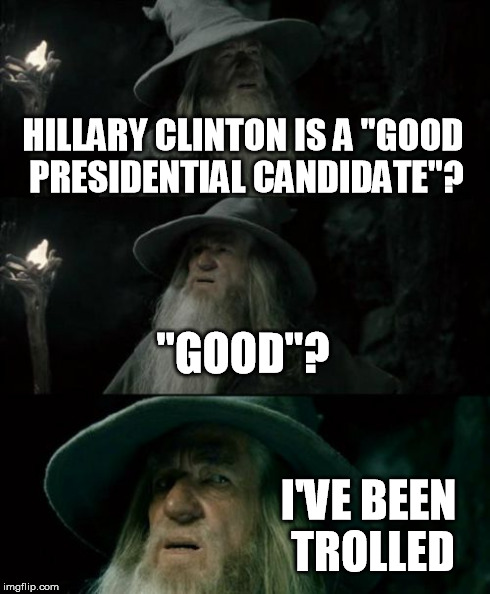 "When Gandalf won't believe it.. you know it's bad. | HILLARY CLINTON IS A ""GOOD PRESIDENTIAL CANDIDATE""? ""GOOD""? I'VE BEEN TROLLED 