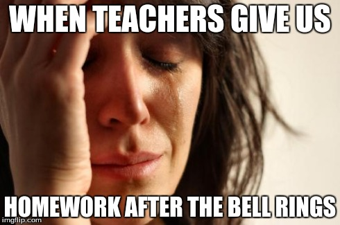 First World Problems Meme | WHEN TEACHERS GIVE US HOMEWORK AFTER THE BELL RINGS | image tagged in memes,first world problems | made w/ Imgflip meme maker