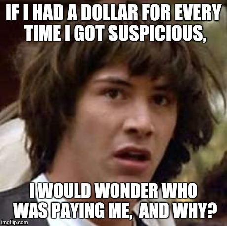 The ONE Dollar Conspiracy Keanu | IF I HAD A DOLLAR FOR EVERY TIME I GOT SUSPICIOUS, I WOULD WONDER WHO WAS PAYING ME,  AND WHY? | image tagged in memes,conspiracy keanu | made w/ Imgflip meme maker