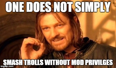 One Does Not Simply | ONE DOES NOT SIMPLY SMASH TROLLS WITHOUT MOD PRIVILGES | image tagged in memes,one does not simply | made w/ Imgflip meme maker