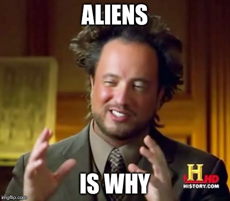 Ancient Aliens Meme | ALIENS IS WHY | image tagged in memes,ancient aliens | made w/ Imgflip meme maker