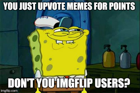 Dont You Squidward Meme | YOU JUST UPVOTE MEMES FOR POINTS DON'T YOU IMGFLIP USERS? | image tagged in memes,dont you squidward | made w/ Imgflip meme maker
