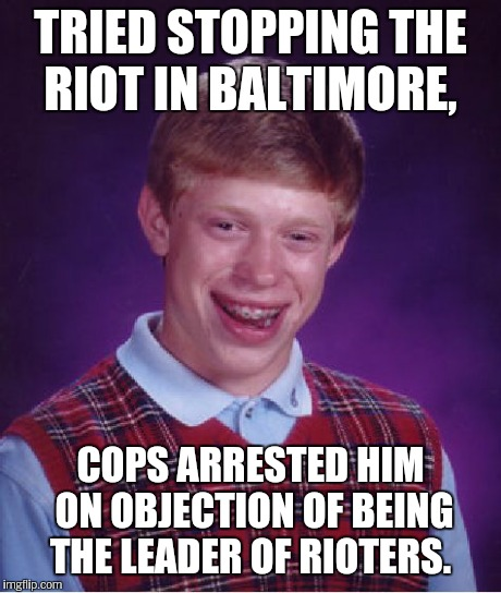 Bad Luck Brian Meme | TRIED STOPPING THE RIOT IN BALTIMORE, COPS ARRESTED HIM ON OBJECTION OF BEING THE LEADER OF RIOTERS. | image tagged in memes,bad luck brian | made w/ Imgflip meme maker