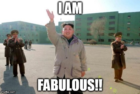 Fabulous | I AM FABULOUS!! | image tagged in north korea | made w/ Imgflip meme maker