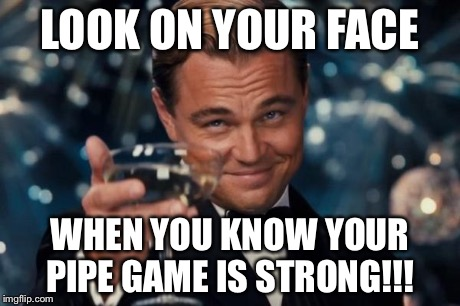 Leonardo Dicaprio Cheers Meme | LOOK ON YOUR FACE WHEN YOU KNOW YOUR PIPE GAME IS STRONG!!! | image tagged in memes,leonardo dicaprio cheers | made w/ Imgflip meme maker