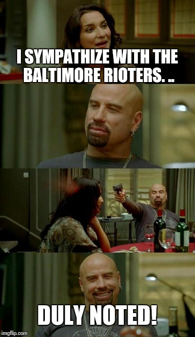 Skinhead John Travolta Meme | I SYMPATHIZE WITH THE BALTIMORE RIOTERS. .. DULY NOTED! | image tagged in memes,skinhead john travolta | made w/ Imgflip meme maker