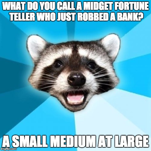A Classic | WHAT DO YOU CALL A MIDGET FORTUNE TELLER WHO JUST ROBBED A BANK? A SMALL MEDIUM AT LARGE | image tagged in memes,lame pun coon,joke | made w/ Imgflip meme maker