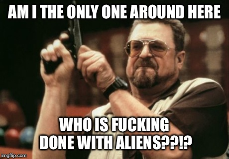 Am I The Only One Around Here Meme | AM I THE ONLY ONE AROUND HERE WHO IS F**KING DONE WITH ALIENS??!? | image tagged in memes,am i the only one around here | made w/ Imgflip meme maker