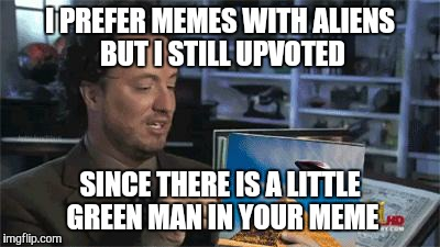 I PREFER MEMES WITH ALIENS BUT I STILL UPVOTED SINCE THERE IS A LITTLE GREEN MAN IN YOUR MEME | made w/ Imgflip meme maker