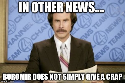 Ron Burgundy Meme | IN OTHER NEWS.... BOROMIR DOES NOT SIMPLY GIVE A CRAP | image tagged in memes,ron burgundy | made w/ Imgflip meme maker