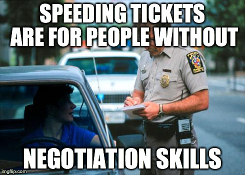 Officer Ticket | SPEEDING TICKETS ARE FOR PEOPLE WITHOUT NEGOTIATION SKILLS | image tagged in officer ticket | made w/ Imgflip meme maker
