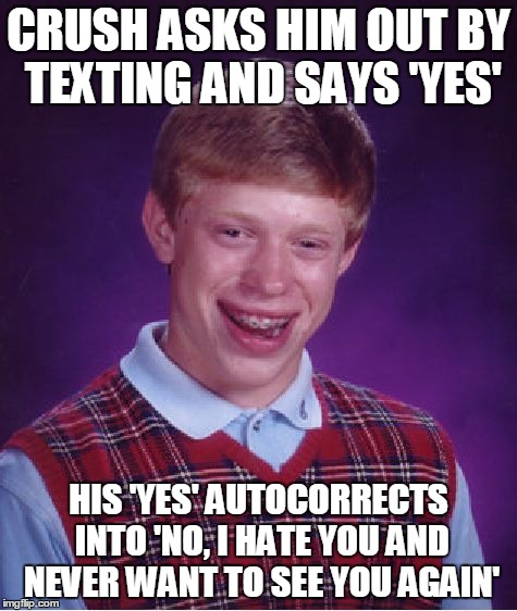 Bad Luck Brian Meme | CRUSH ASKS HIM OUT BY TEXTING AND SAYS 'YES' HIS 'YES' AUTOCORRECTS INTO 'NO, I HATE YOU AND NEVER WANT TO SEE YOU AGAIN' | image tagged in memes,bad luck brian | made w/ Imgflip meme maker