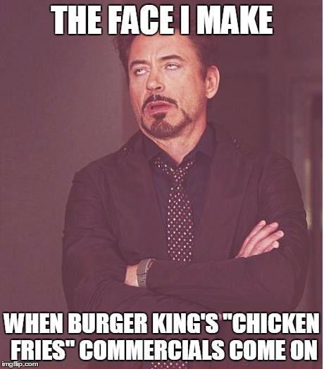 "I'm sure they taste good, but the commercials themselves are just.... terrible | THE FACE I MAKE WHEN BURGER KING'S ""CHICKEN FRIES"" COMMERCIALS COME ON 