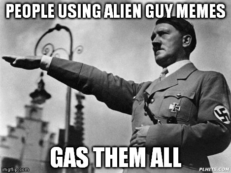 Heil Hitler | PEOPLE USING ALIEN GUY MEMES GAS THEM ALL | image tagged in heil hitler | made w/ Imgflip meme maker