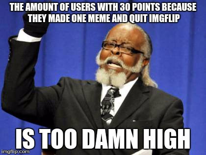 Too Damn High Meme | THE AMOUNT OF USERS WITH 30 POINTS BECAUSE THEY MADE ONE MEME AND QUIT IMGFLIP IS TOO DAMN HIGH | image tagged in memes,too damn high | made w/ Imgflip meme maker